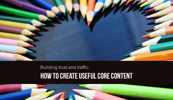 Building trust and traffic: How to create useful core content